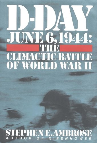 D - Day June 6, 1944: The Climactic Battle of World War II: Ambrose, Stephen E.