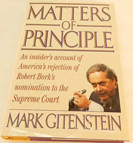 Matters of Principle: An Insider's Account of America's Rejection of Robert Bork's ...