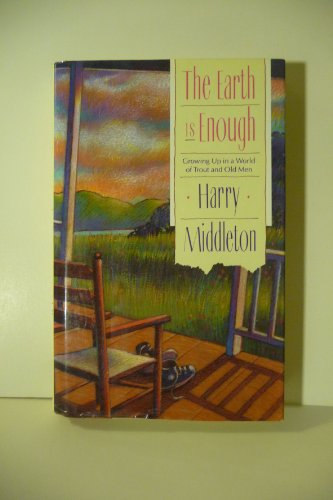The Earth Is Enough : Growing Up in a World of Trout and Old Men: Middleton, Harry