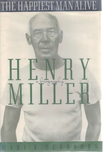 The Happiest Man Alive a Biography of Henry Miller: Dearborn, Mary V.