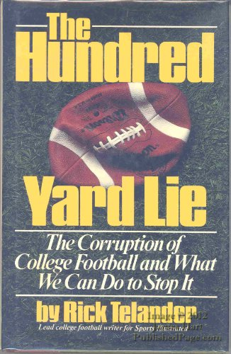 The Hundred Yard Lie: The Corruption of College Football and What We Can Do to Stop It: Telander, ...
