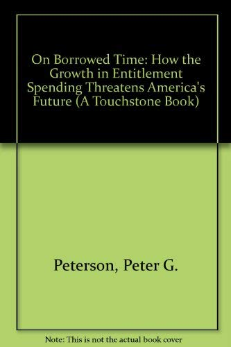 On Borrowed Time: How the Growth in Entitlement Spending Threatens America's Future (A Touchstone Book) (067168373X) by Peter G. Peterson; Neil Howe