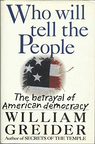 Who Will Tell the People: The Betrayal of American Democracy: Greider William