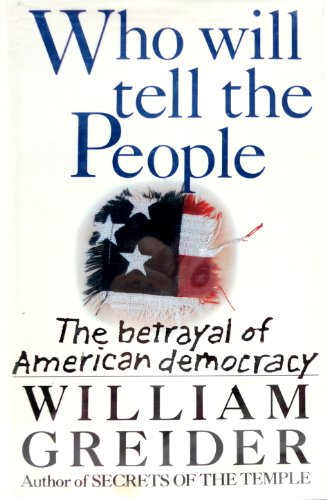 Who Will Tell the People: The Betrayal of American Democracy: Greider, William