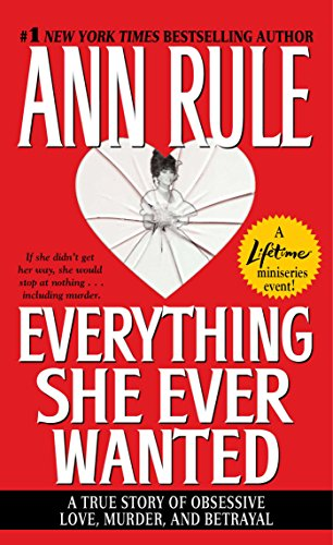 Everything She Ever Wanted: A True Story of Obsessive Love, Murder, and Betrayal (9780671690717) by Ann Rule