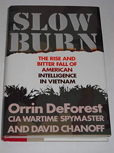 Slow Burn 9780671692582 Slow Burn is the inside story of the CIA's role in Vietnam by one of the Agency's most highly decorated veterans. It is told with the grit of a hero, the passion of a critical player, and the precise eye of an unflinching observer. Orin DeForest arrived in Saigon in 1968 as chief interrogation officer of Military Region Three. He was appalled by what he saw at the provincial interrogation centers. The agency had been unable to recruit a single Vietcong spy. Over the next few years DeForest revolutionized the system, putting together a legendary network of spies and counterspies that supplied up to 80 percent of the CIA's hard intelligence in Vietnam. Ultimately, it is a tale with a bitter end. DeForest had fought desperately to arrange for an orderly evacuation of his operatives and family members -- 600 in all. Because of recklessness and procrastination most were left behind to sure death.