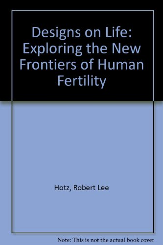 Designs on Life: Exploring the New Frontiers of Human Fertility: Hotz, Robert Lee