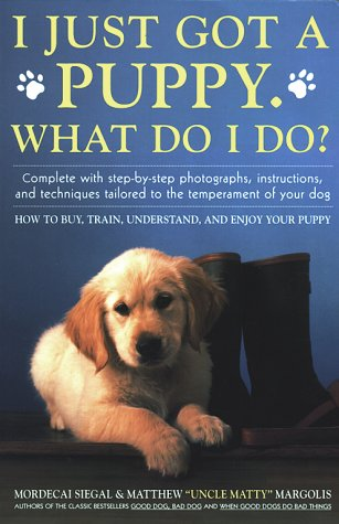I Just Got A Puppy, What Do I Do?: How to Buy, Train, Understand, and Enjoy Your Puppy: Siegal, ...