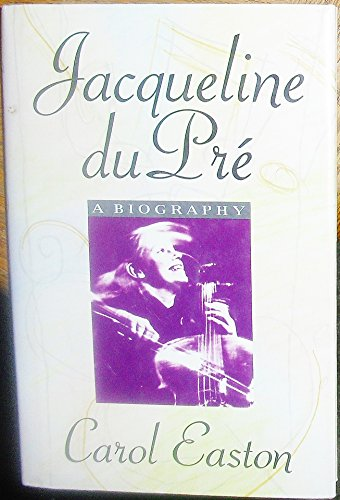 Jacqueline du Pre: A Biography: Easton, Carol