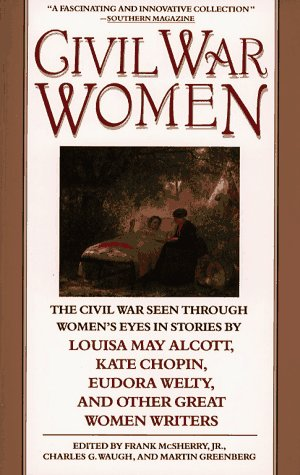 Civil War Women: The Civil War Seen Through Women's Eyes in Stories by Louisa May Alcott, Kate Ch...