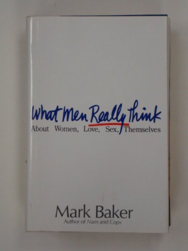 What Men Really Think: About Women, Love, Sex, Themselves: Mark Baker