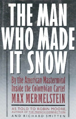 The Man Who Made It Snow: By the American Mastermind Inside the Colombian Cartel: Mermelstein, Max;...