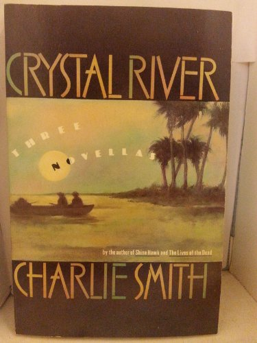 CRYSTAL RIVER: Three Novellas: Smith, Charlie.
