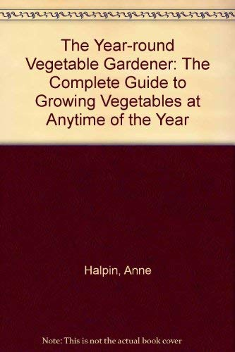 The Year Round Vegetable Gardener: The Complete Guide To Growing Vegetables At Anytime Of The Year