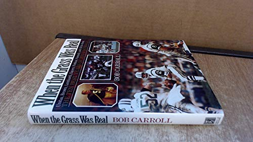 When the Grass Was Real: Unitas, Brown, Lombardi, Sayers, Butkus, Namath, and All the Rest : The Best Ten Years of Pro Football (067173301X) by Bob Carroll