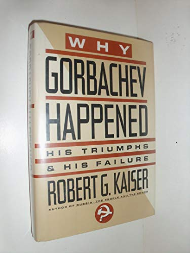 Why Gorbachev Happened: His Triumphs and His Failure: Kaiser, Robert G.