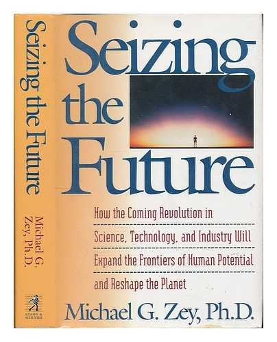 9780671749484: Seizing the Future: How the Coming Revolution in Science, Technology, and Industry Will Expand the Frontiers of Human Potential and Reshape the Planet