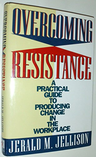 Overcoming Resistance: A Practical Guide to Producing Change in the Workplace: Jellison, Jerald