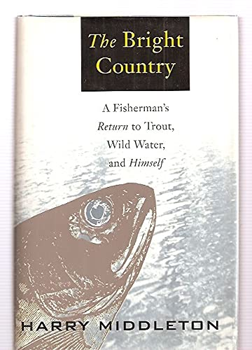The Bright Country : A Fisherman's Return to Trout, Wild Water, and Himself: Middleton, Harry