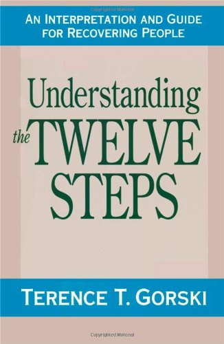 Understanding the Twelve Steps: An Interpretation and Guide for Recovering: Terence T. Gorski