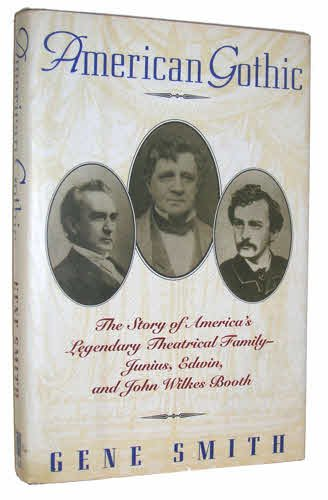 AMERICAN GOTHIC: The Story of America's Legendary Theatrical Family-Junius, Edwin and John Wilkes...