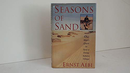 Seasons of Sand --- One Man's Quest to Save a Dying Sahare Village: Aebi, Ernst