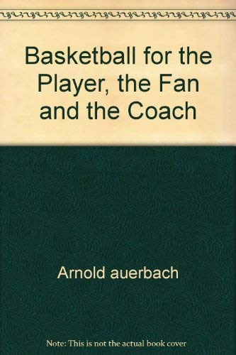 Basketball for the Player, the Fan and the Coach: Arnold auerbach