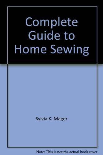 Complete Guide to Home Sewing: Sylvia K. Mager