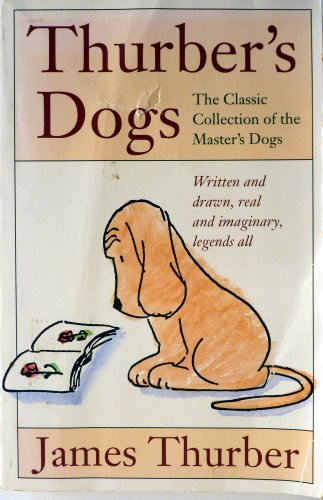 Thurber's Dogs: A Collection of the Master's Dogs, Written and Drawn, Real and Imaginary,...