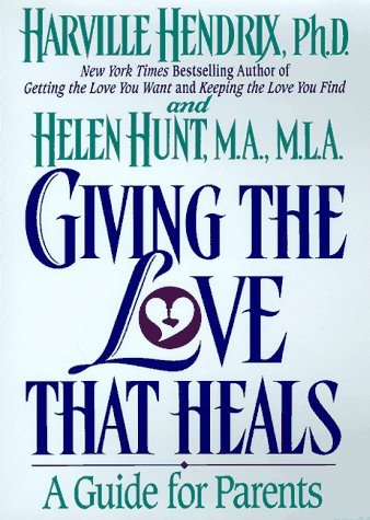 Giving the Love That Heals : A Guide for Parents: Hendrix, Harville; Hunt, Helen