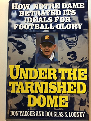 Under the Tarnished Dome How Notre Dame Betrayed Its Ideals for Football Glory: Yaeger, Don and ...