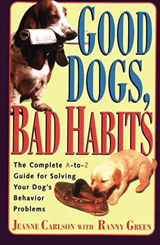 Good Dogs Bad Habits: The Complete A-To-Z Guide for When Your Dog Misbehaves: Carlson, Jeanne; ...