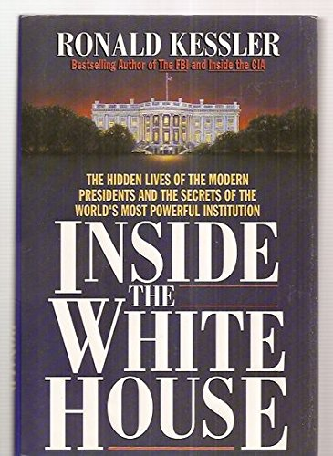 Inside the White House; The Hidden Lives of the Modern Presidents and the Secrets of the World's ...