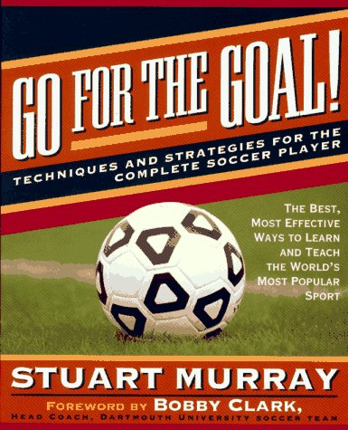 Go for the Goal: Techniques and Strategies for the Complete Soccer Player: Stuart Murray