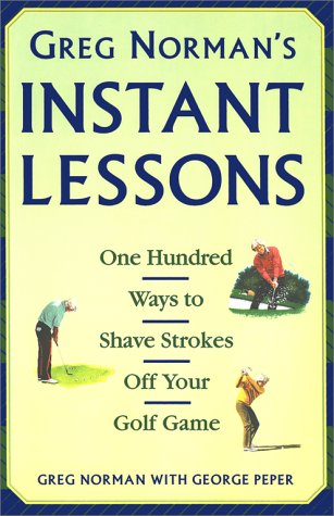Greg Norman's Instant Lessons: One Hundred Ways to Shave Strokes off your Golf Game (0671884255) by Greg Norman