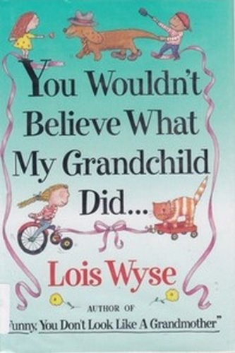 You Wouldn't Believe What My Grandchild Did.: Wyse, Lois