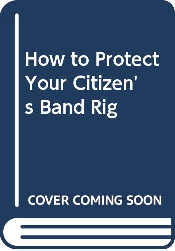 How to Protect Your Citizen's Band Rig (0672213575) by Mims, Forrest M.