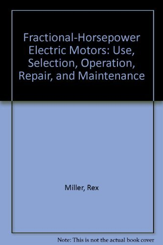 Fractional-Horsepower Electric Motors: Use, Selection, Operation, Repair, and Maintenance: Rex ...