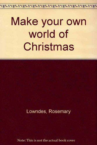 Make your own world of Christmas (9780672519819) by Rosemary Lowndes