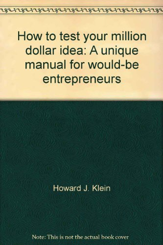 How to test your million dollar idea: A unique manual for would-be entrepreneurs: Klein, Howard J