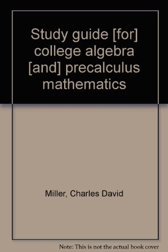 Study guide [for] college algebra [and] precalculus mathematics (0673078728) by Charles David Miller