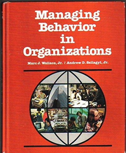 Managing Behaviour in Organizations: Wallace, Marc J., Szilagyi, Andrew D.