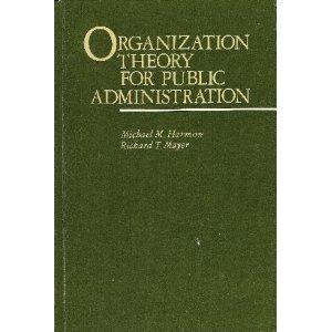 Organization Theory for Public Administration: Harmon, Michael M.; Mayer, Richard T.