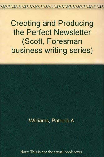 Creating and Producing the Perfect Newsletter (Scott, Foresman Business Writing Series): Patricia ...