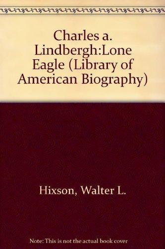 Charles A. Lindbergh : Lone Eagle: Walter L. Hixson