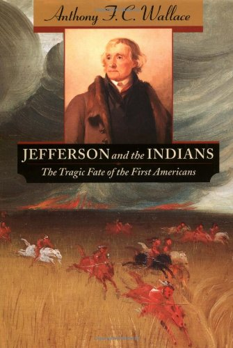 Jefferson And The Indians : The Tragic Fate Of The First Americans: Wallace , Anthony F. C.