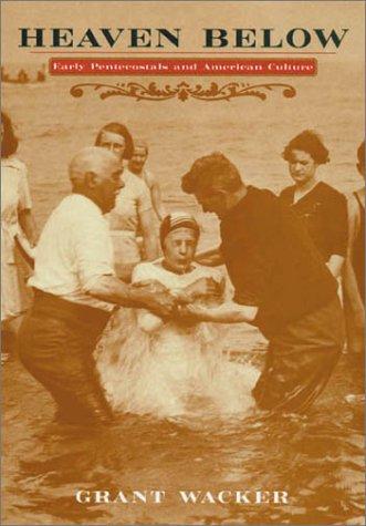 Heaven Below: Early Pentecostals and American Culture: Wacker, Grant