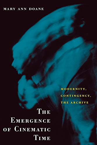 The Emergence of Cinematic Time: Modernity, Contingency, the Archive: Doane, Mary Ann