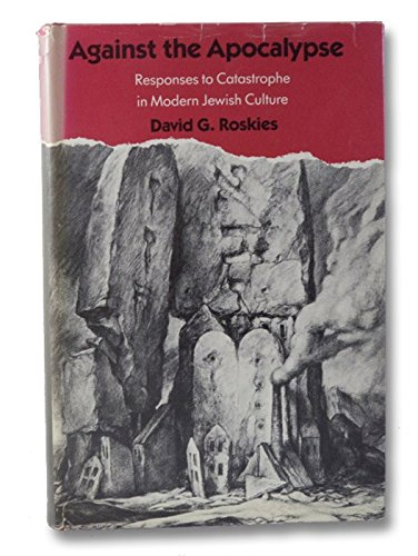 Against the Apocalypse: Responses to Catastrophe in Modern Jewish Culture: Roskies, David G.