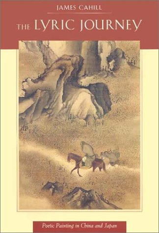 The Lyric Journey: Poetic Painting in China and Japan (Edwin O. Reischauer Lectures): Cahill, James